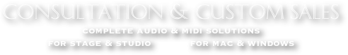 CONSULTATION & CUSTOM SALES complete audio & midi solutions   for stage & studio            for mac & windows MUSIC ~ RECORDING ~ PERFORMANCE ~ COMPUTER SOFTWARE ~ MIDI MICROPHONES ~ OUTBOARD PROCESSING ~ PLUGINS ~ KEYBOARDS WORKSTATIONS ~ SEQUENCING ~ NOTATION ~ MUSIC ACCESSORIES